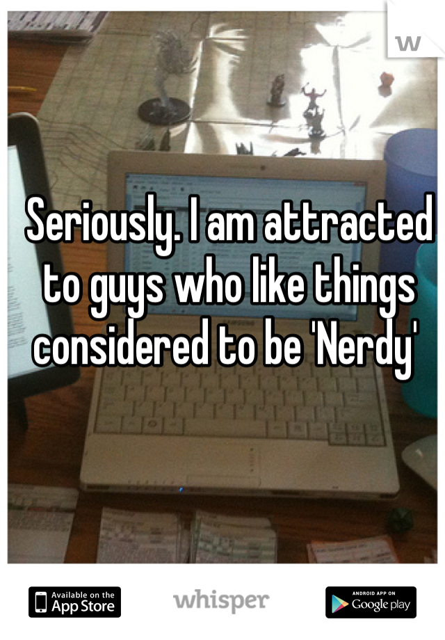 Seriously. I am attracted to guys who like things considered to be 'Nerdy'