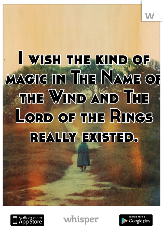 I wish the kind of magic in The Name of the Wind and The Lord of the Rings really existed.