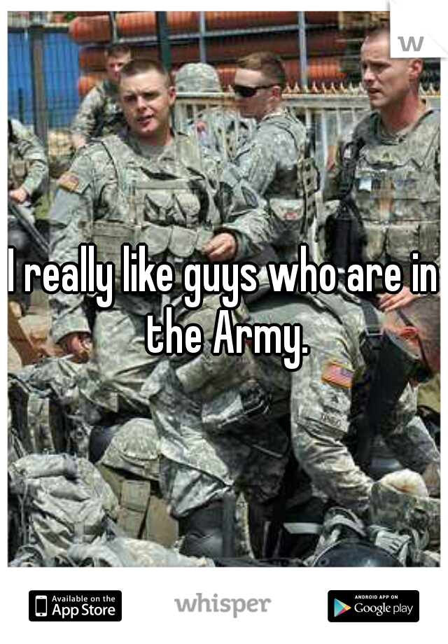 I really like guys who are in the Army.