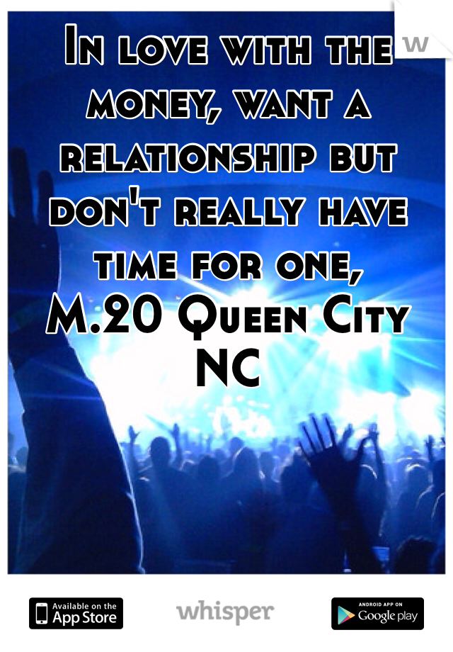 In love with the money, want a relationship but don't really have time for one,  M.20 Queen City NC