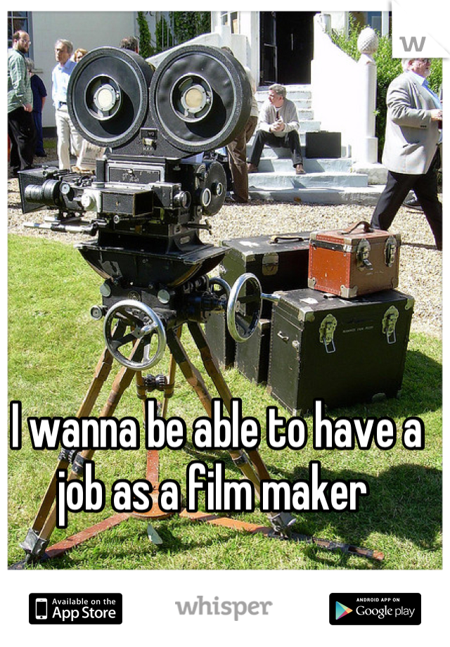 I wanna be able to have a job as a film maker