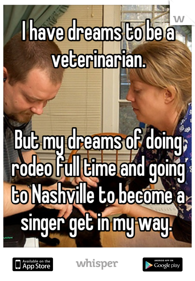 I have dreams to be a veterinarian.    But my dreams of doing rodeo full time and going to Nashville to become a singer get in my way.