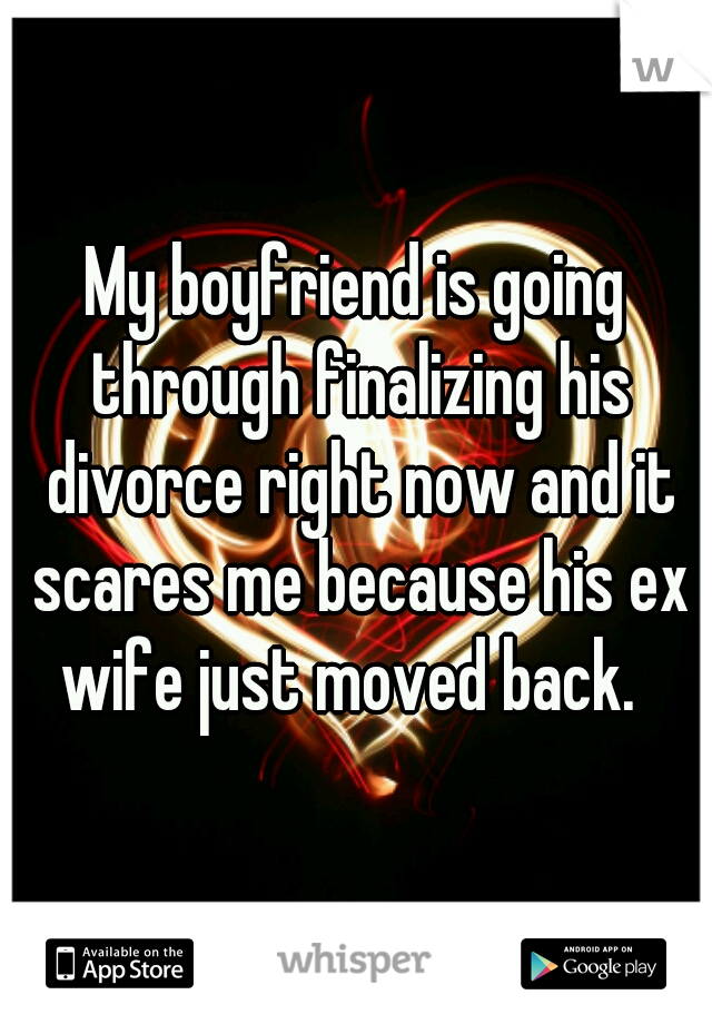 My boyfriend is going through finalizing his divorce right now and it scares me because his ex wife just moved back.