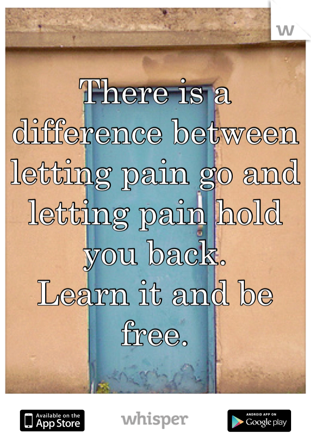 There is a difference between letting pain go and letting pain hold you back. Learn it and be free.