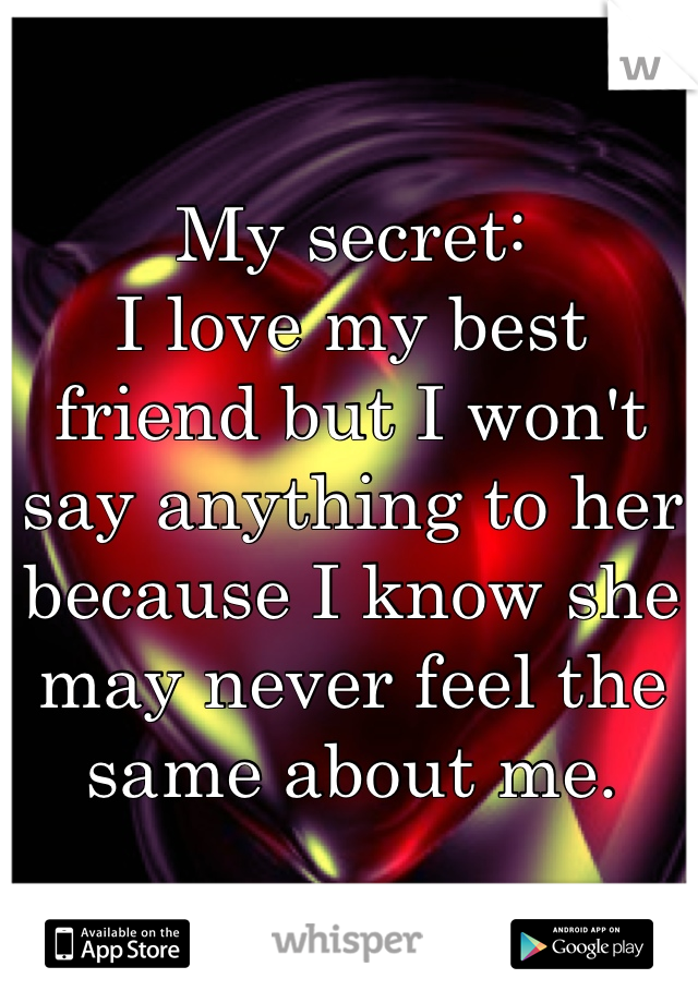 My secret: I love my best friend but I won't say anything to her because I know she may never feel the same about me.