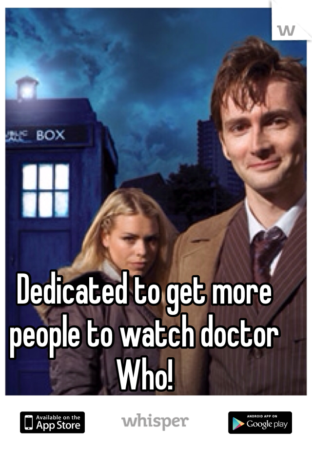 Dedicated to get more people to watch doctor Who!