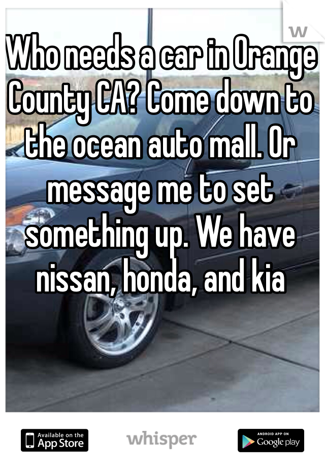 Who needs a car in Orange County CA? Come down to the ocean auto mall. Or message me to set something up. We have nissan, honda, and kia