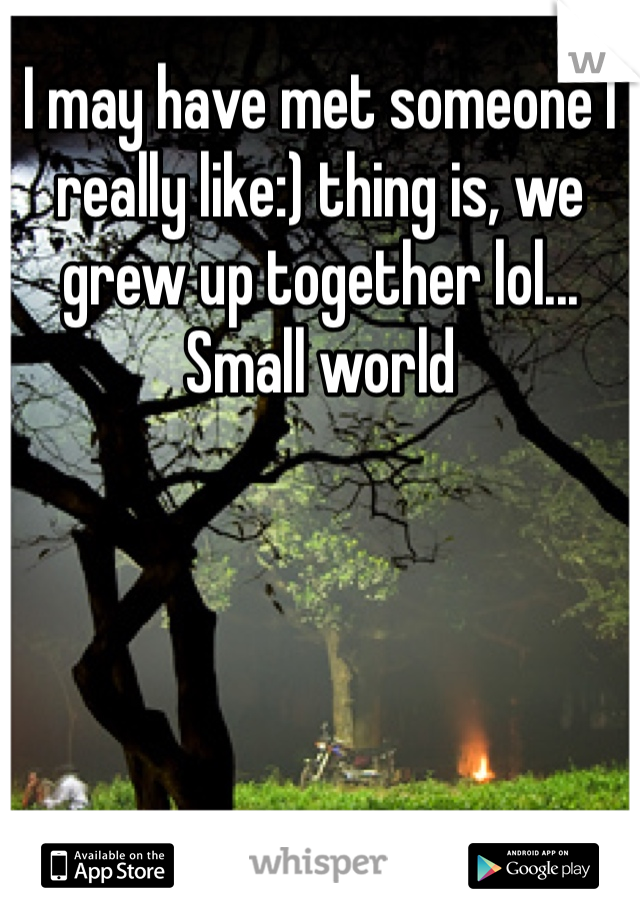 I may have met someone I really like:) thing is, we grew up together lol... Small world