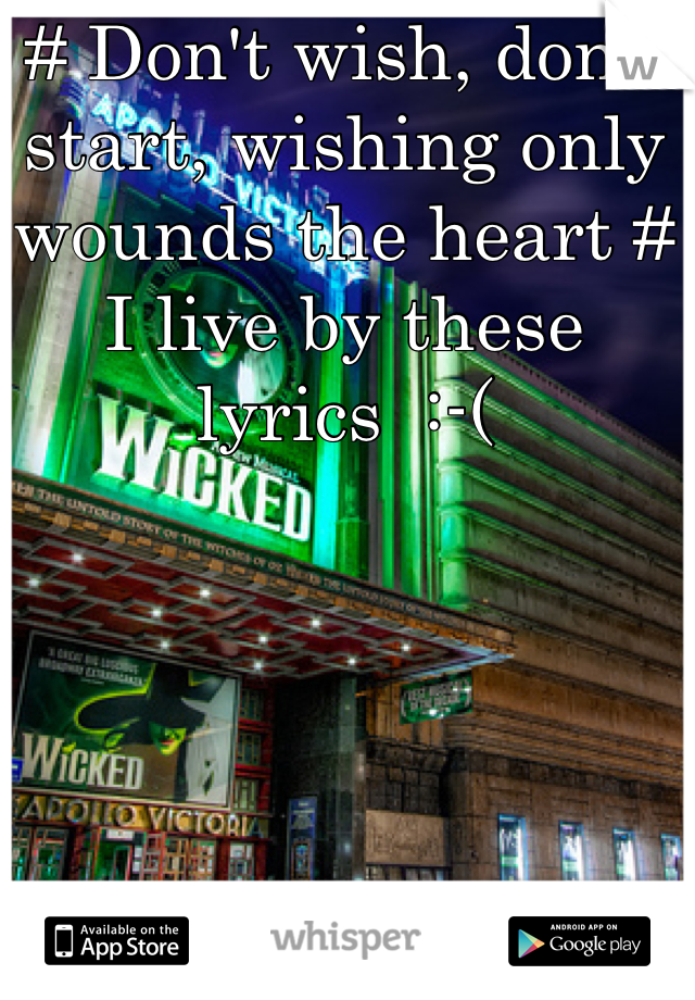 # Don't wish, don't start, wishing only wounds the heart # I live by these lyrics  :-(
