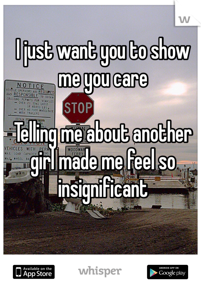 I just want you to show me you care  Telling me about another girl made me feel so insignificant