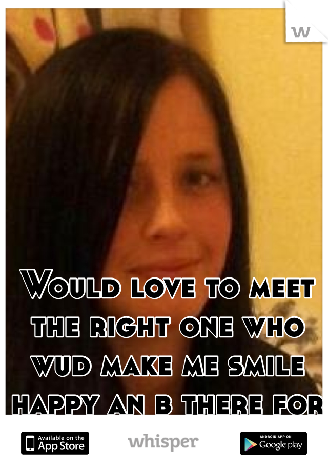 Would love to meet the right one who wud make me smile happy an b there for me