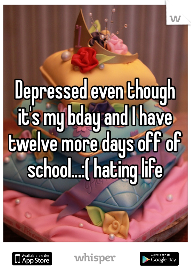 Depressed even though it's my bday and I have twelve more days off of school...:( hating life