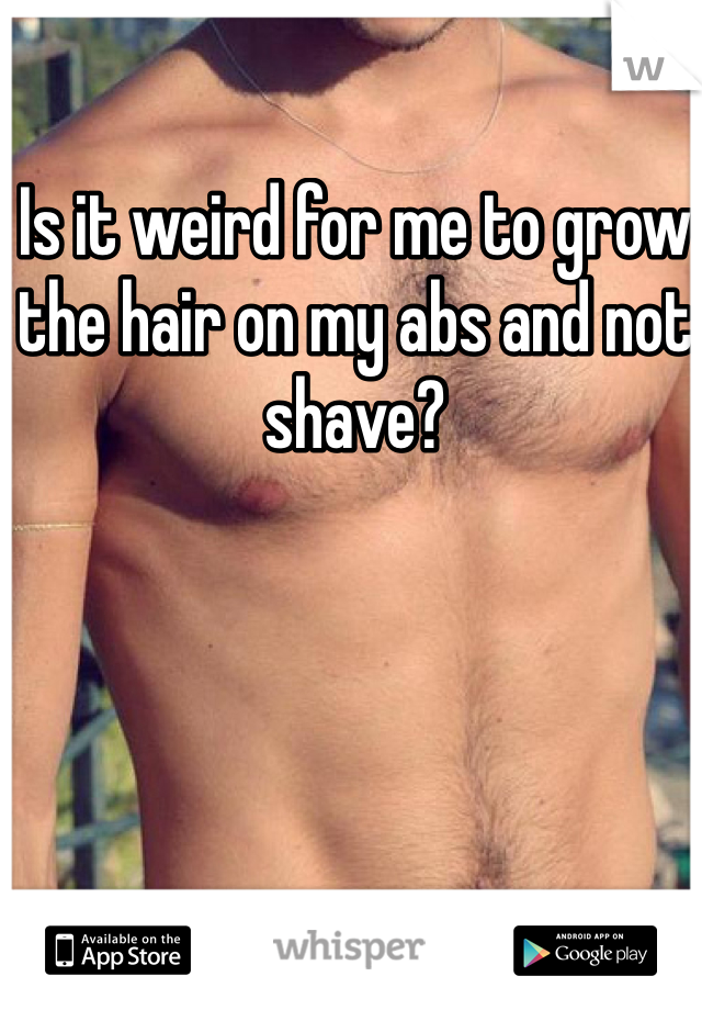 Is it weird for me to grow the hair on my abs and not shave?