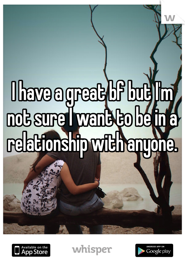 I have a great bf but I'm not sure I want to be in a relationship with anyone.