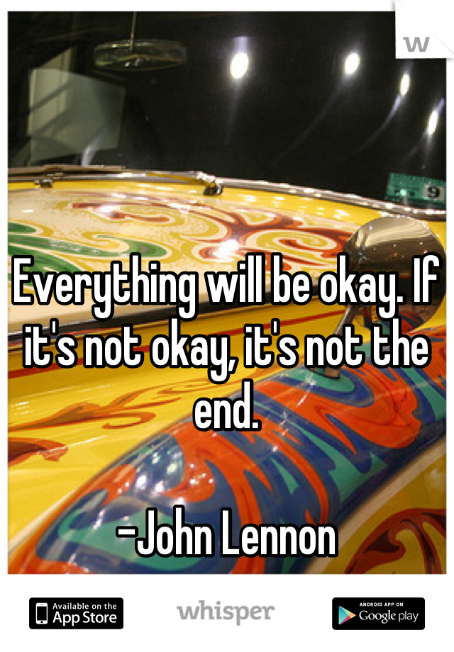 Everything will be okay. If it's not okay, it's not the end.  -John Lennon