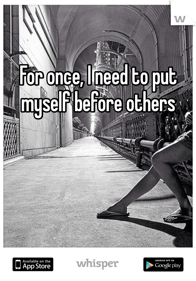 For once, I need to put myself before others