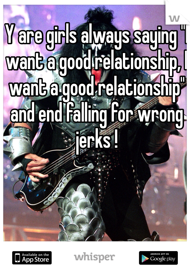 """Y are girls always saying """"I want a good relationship, I want a good relationship"""" and end falling for wrong jerks !"""