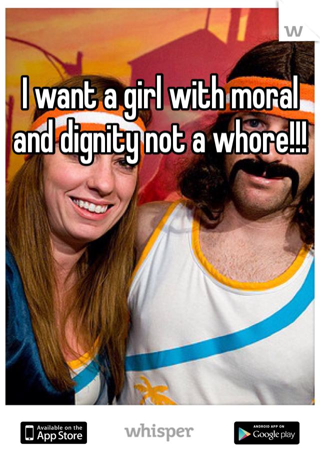 I want a girl with moral and dignity not a whore!!!