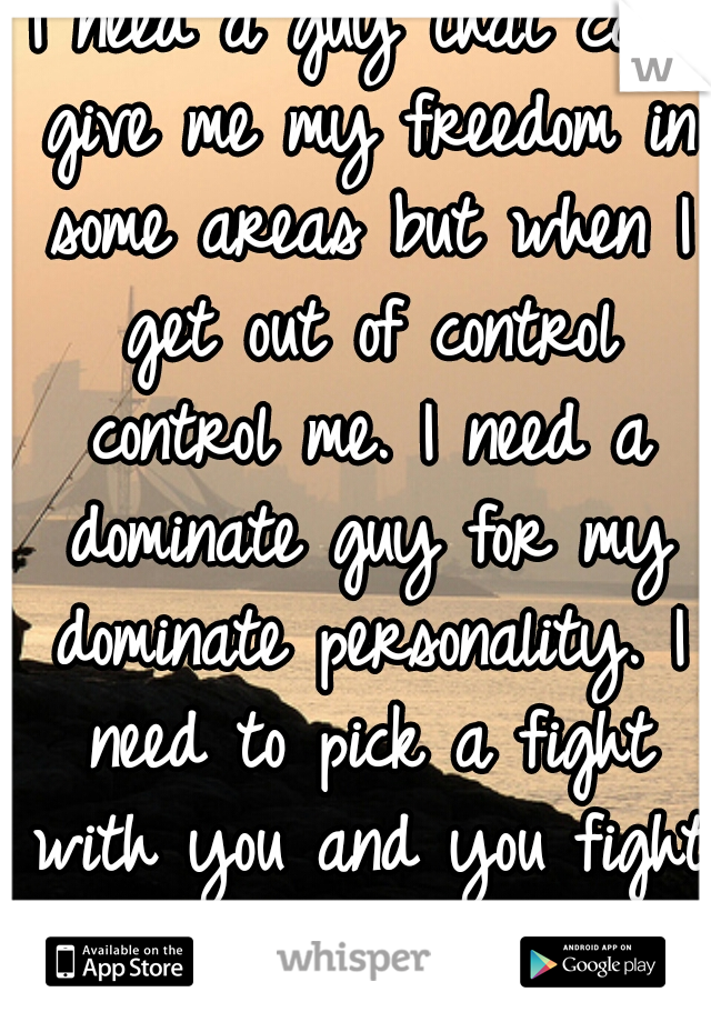 I need a guy that can give me my freedom in some areas but when I get out of control control me. I need a dominate guy for my dominate personality. I need to pick a fight with you and you fight back.