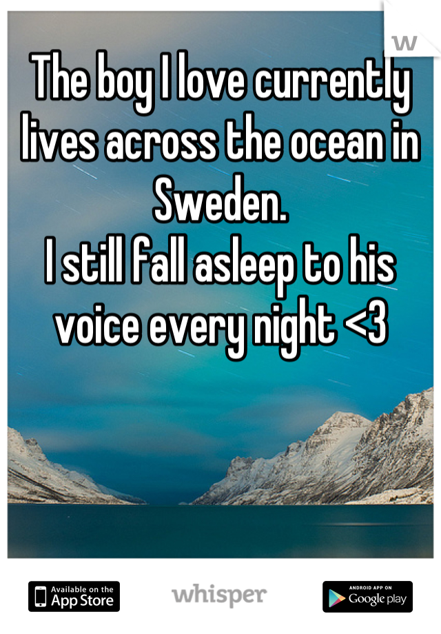 The boy I love currently lives across the ocean in Sweden.  I still fall asleep to his voice every night <3