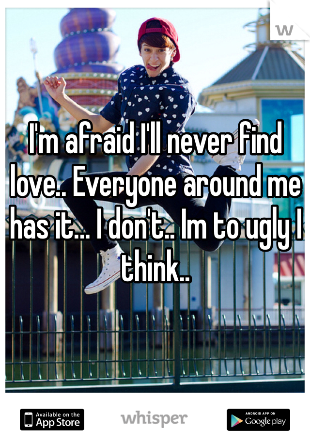 I'm afraid I'll never find love.. Everyone around me has it... I don't.. Im to ugly I think..
