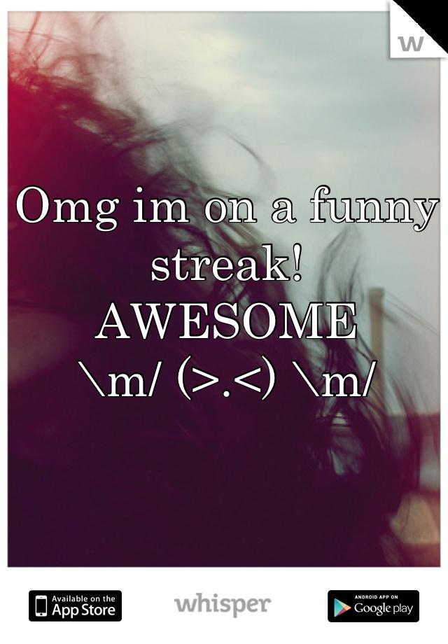 Omg im on a funny streak!  AWESOME \m/ (>.<) \m/