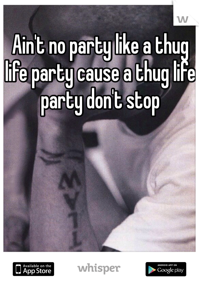 Ain't no party like a thug life party cause a thug life party don't stop