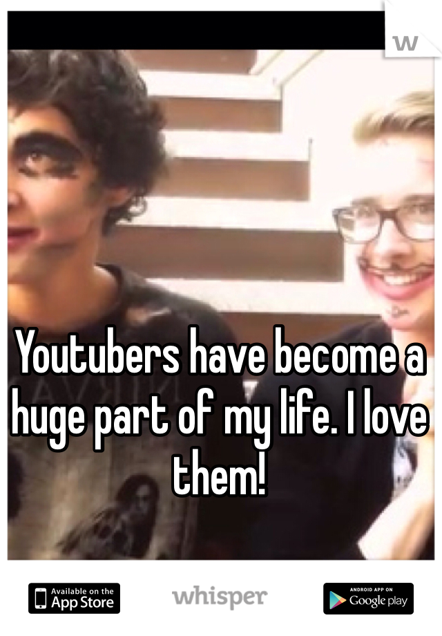 Youtubers have become a huge part of my life. I love them!
