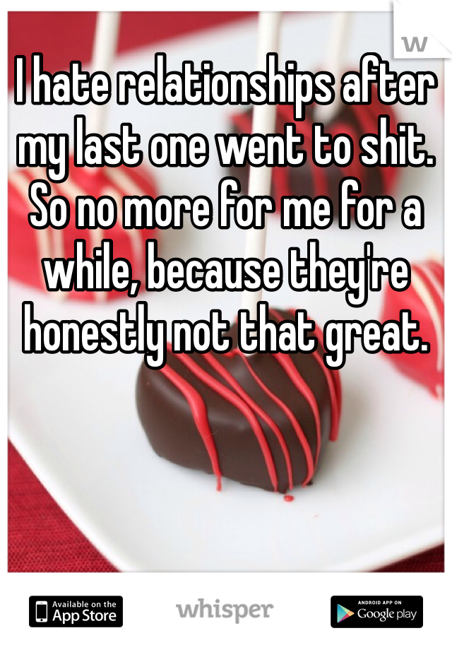 I hate relationships after my last one went to shit. So no more for me for a while, because they're honestly not that great.