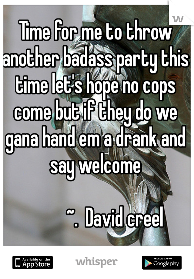 Time for me to throw another badass party this time let's hope no cops come but if they do we gana hand em a drank and say welcome             ~.  David creel