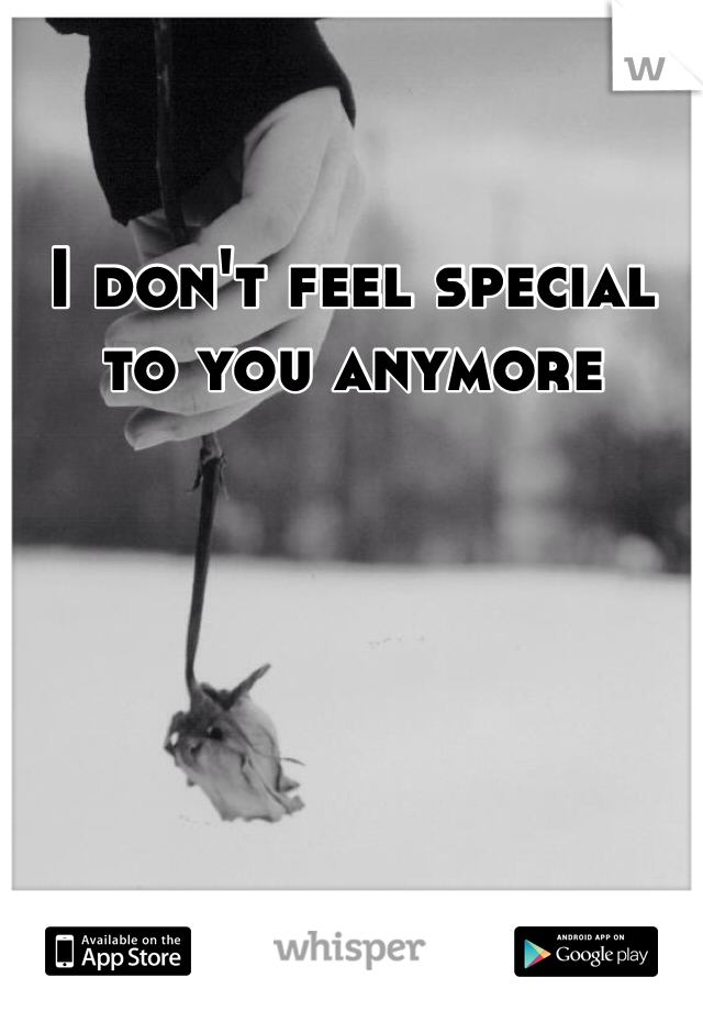 I don't feel special to you anymore