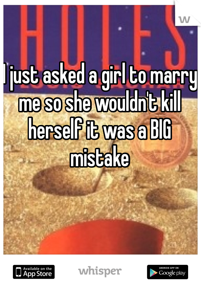 I just asked a girl to marry me so she wouldn't kill herself it was a BIG mistake