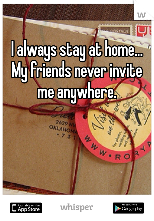 I always stay at home... My friends never invite me anywhere.