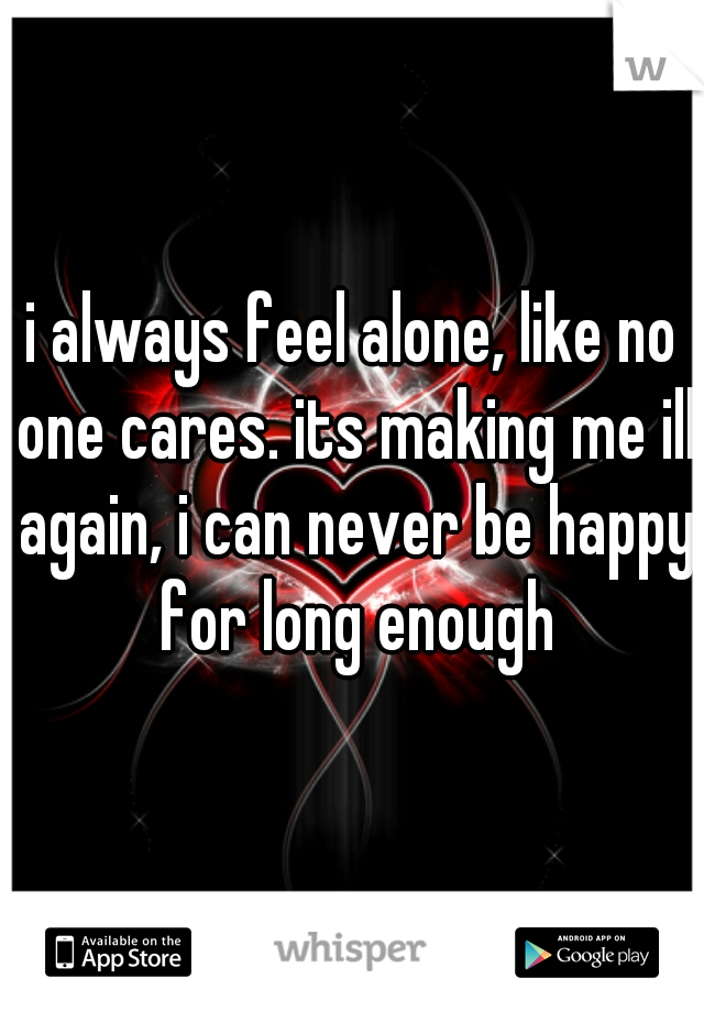 i always feel alone, like no one cares. its making me ill again, i can never be happy for long enough