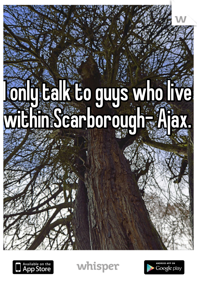 I only talk to guys who live within Scarborough- Ajax.
