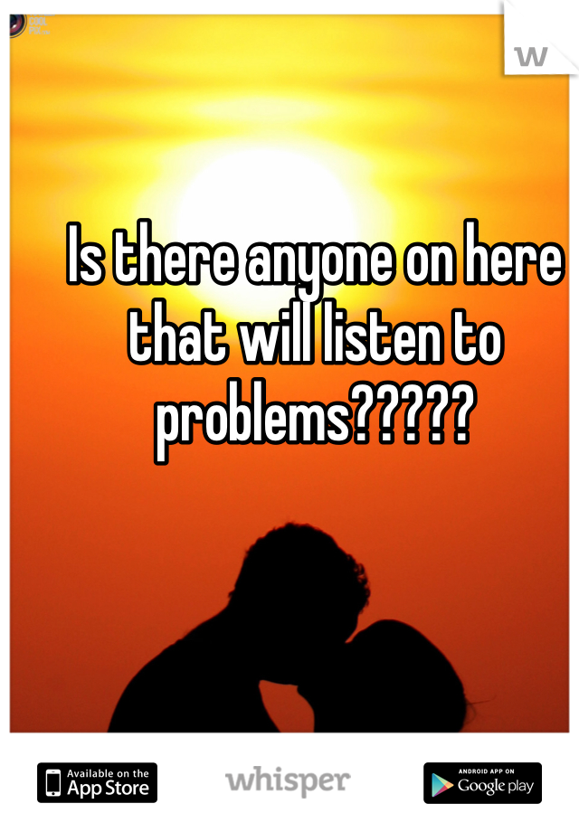 Is there anyone on here that will listen to problems?????