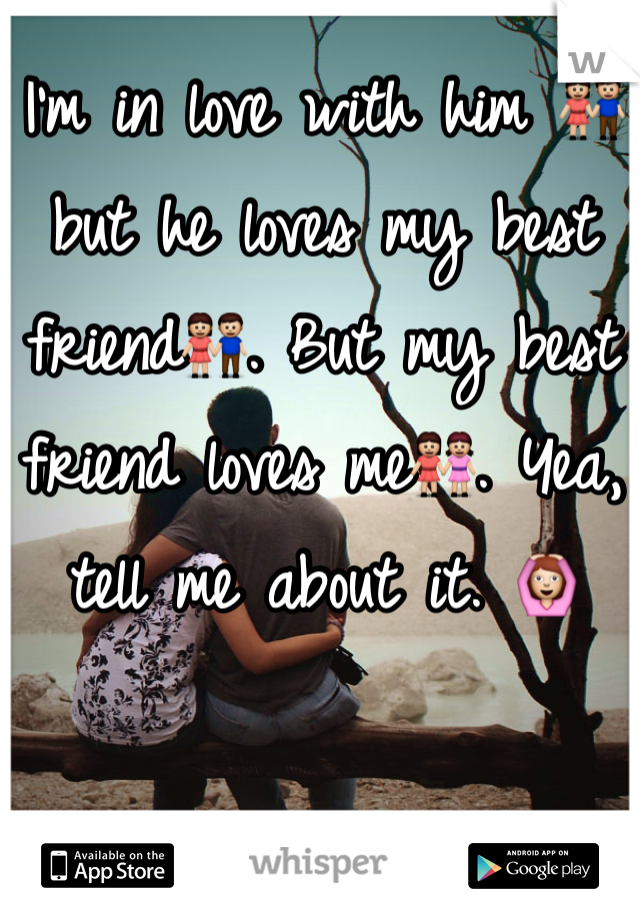 I'm in love with him 👫but he loves my best friend👫. But my best friend loves me👭. Yea, tell me about it. 🙆