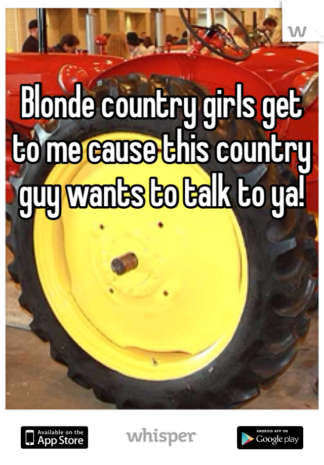 Blonde country girls get to me cause this country guy wants to talk to ya!