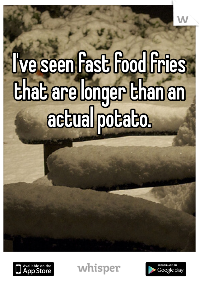 I've seen fast food fries that are longer than an actual potato.