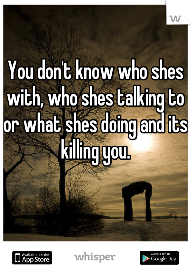 You don't know who shes with, who shes talking to or what shes doing and its killing you.