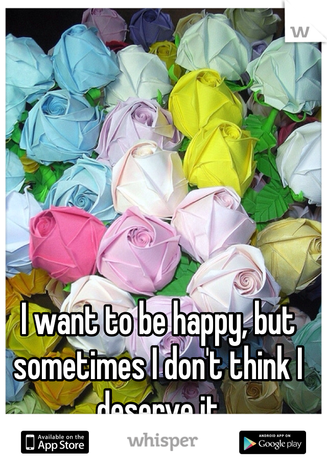 I want to be happy, but sometimes I don't think I deserve it