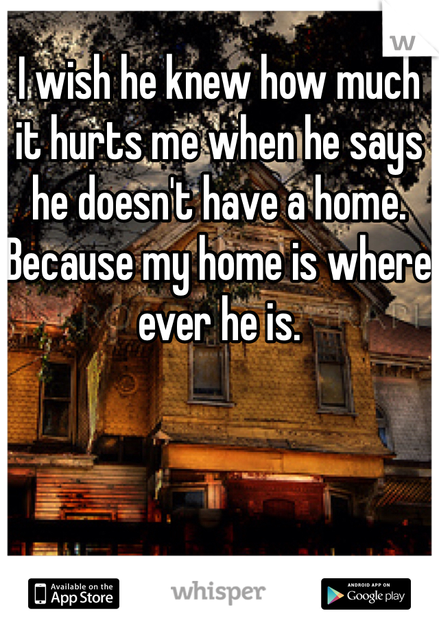 I wish he knew how much it hurts me when he says he doesn't have a home. Because my home is where ever he is.