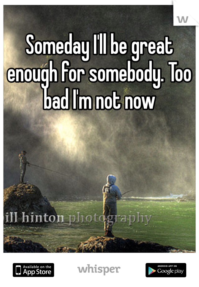 Someday I'll be great enough for somebody. Too bad I'm not now