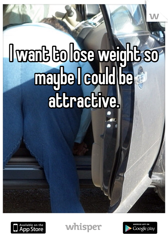I want to lose weight so maybe I could be attractive.