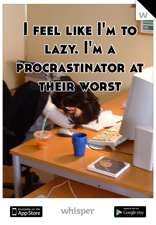 I feel like I'm to lazy. I'm a procrastinator at their worst