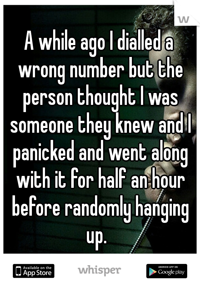 A while ago I dialled a wrong number but the person thought I was someone they knew and I panicked and went along with it for half an hour before randomly hanging up.