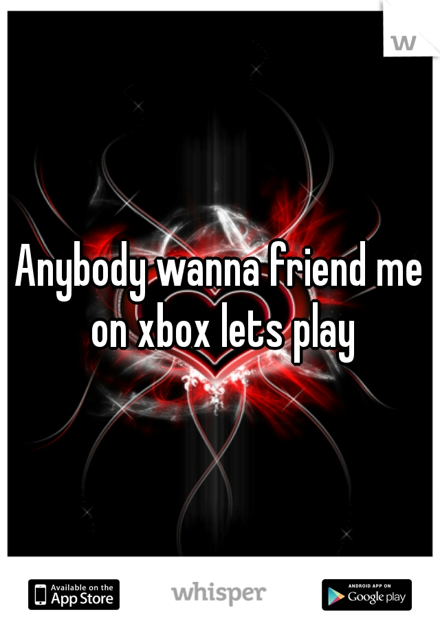 Anybody wanna friend me on xbox lets play