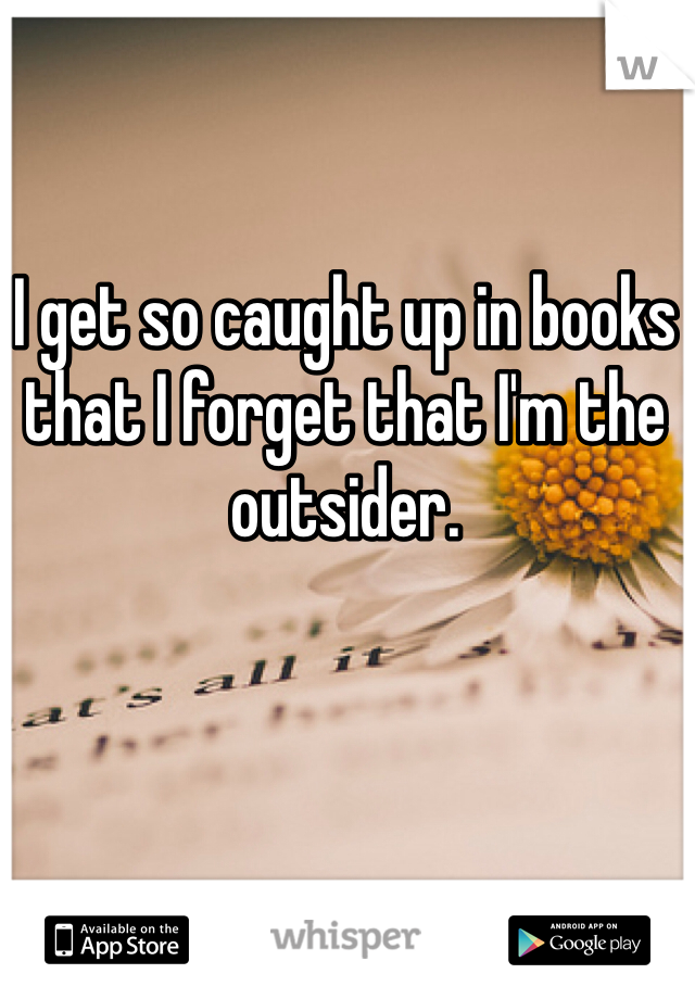 I get so caught up in books that I forget that I'm the outsider.
