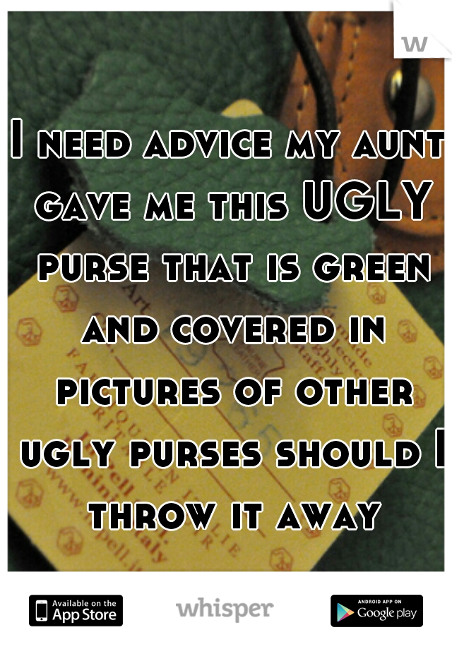 I need advice my aunt gave me this UGLY purse that is green and covered in pictures of other ugly purses should I throw it away