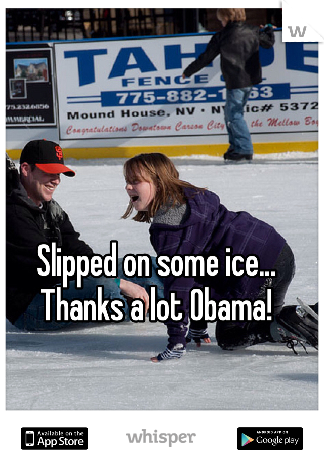 Slipped on some ice... Thanks a lot Obama!